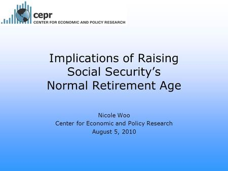 Implications of Raising Social Security's Normal Retirement Age Nicole Woo Center for Economic and Policy Research August 5, 2010.