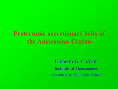 Proterozoic accretionary belts of the Amazonian Craton Umberto G. Cordani Institute of Geosciences University of Sao Paulo, Brazil.