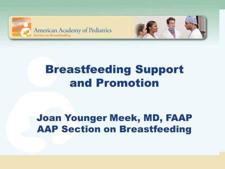 Breastfeeding Support and Promotion Joan Younger Meek, MD, FAAP AAP Section on Breastfeeding The American Academy of Pediatrics strongly supports breastfeeding.