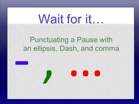 Wait for it… Punctuating a Pause with an ellipsis, Dash, and comma -, …-, …