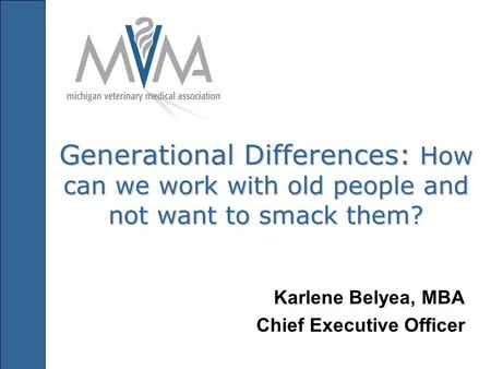 Generational Differences: How can we work with old people and not want to smack them? Karlene Belyea, MBA Chief Executive Officer.