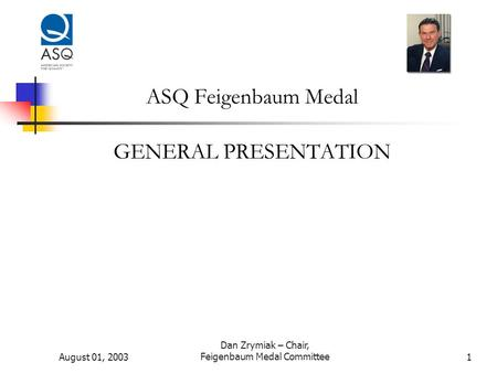 August 01, 2003 Dan Zrymiak – Chair, Feigenbaum Medal Committee1 ASQ Feigenbaum Medal GENERAL PRESENTATION.