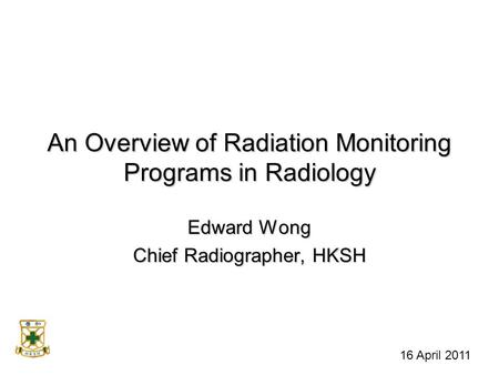 An Overview of Radiation Monitoring Programs in Radiology Edward Wong Chief Radiographer, HKSH 16 April 2011.