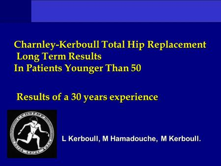 Charnley-Kerboull Total Hip Replacement Long Term Results In Patients Younger Than 50 Results of a 30 years experience L Kerboull, M Hamadouche, M Kerboull.