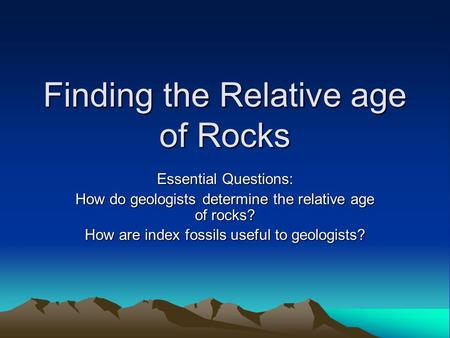 Finding the Relative age of Rocks Essential Questions: How do geologists determine the relative age of rocks? How are index fossils useful to geologists?