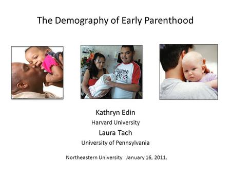The Demography of Early Parenthood Kathryn Edin Harvard University Laura Tach University of Pennsylvania Northeastern University January 16, 2011.