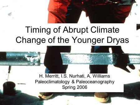 Timing of Abrupt Climate Change of the Younger Dryas H. Merritt, I.S. Nurhati, A. Williams Paleoclimatology & Paleoceanography Spring 2006.