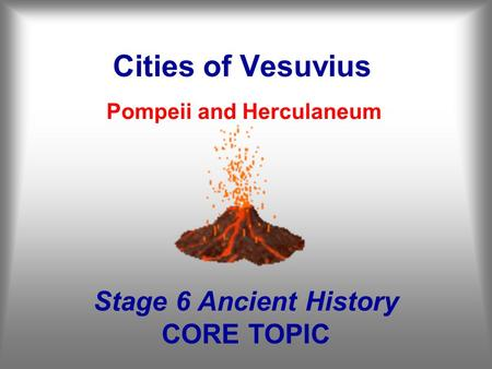 Cities of Vesuvius Pompeii and Herculaneum Stage 6 Ancient History CORE TOPIC.