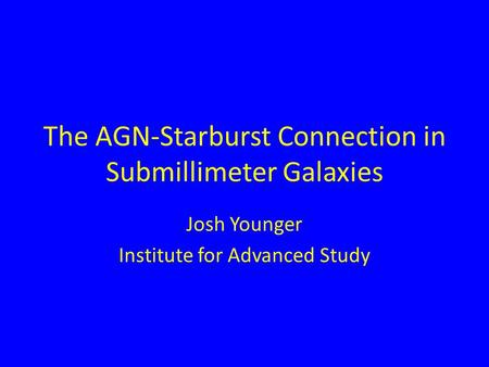 The AGN-Starburst Connection in Submillimeter Galaxies Josh Younger Institute for Advanced Study.