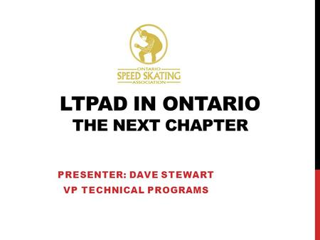 LTPAD IN ONTARIO THE NEXT CHAPTER PRESENTER: DAVE STEWART VP TECHNICAL PROGRAMS.