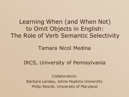 Learning When (and When Not) to Omit Objects in English: The Role of Verb Semantic Selectivity Tamara Nicol Medina IRCS, University of Pennsylvania Collaborators: