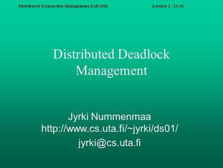 Distributed Transaction Management, Fall 2002Lecture 2 / 23.10. Distributed Deadlock Management Jyrki Nummenmaa