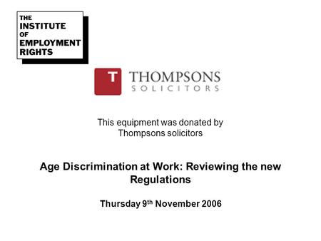This equipment was donated by Thompsons solicitors Age Discrimination at Work: Reviewing the new Regulations Thursday 9 th November 2006.