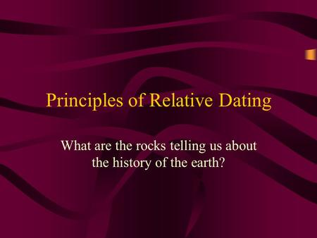 Principles of Relative Dating What are the rocks telling us about the history of the earth?