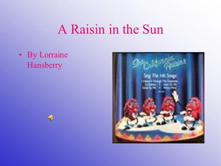 A Raisin in the Sun By Lorraine Hansberry. A Note on the Title Lorraine Hansberry took the title of A Raisin in the Sun from a line in Langston Hughes's.