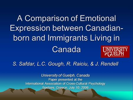 A Comparison of Emotional Expression between Canadian- born and Immigrants Living in Canada S. Safdar, L.C. Gough, R. Raiciu, & J. Rendell University of.