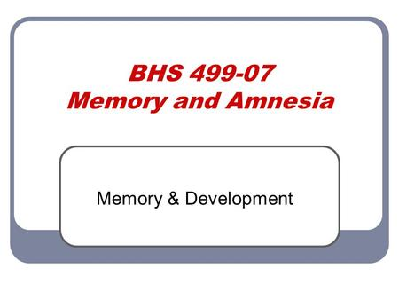BHS 499-07 Memory and Amnesia Memory & Development.
