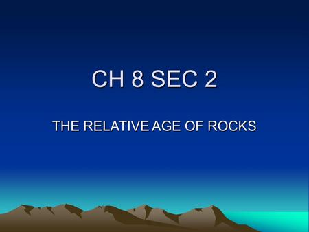 CH 8 SEC 2 THE RELATIVE AGE OF ROCKS GOAL/PURPOSE STUDENTS KNOW THAT THE ROCK CYCLE INCLUDES THE FORMATION OF NEW SEDIMENT AND ROCKS ARE OFTEN FOUND.