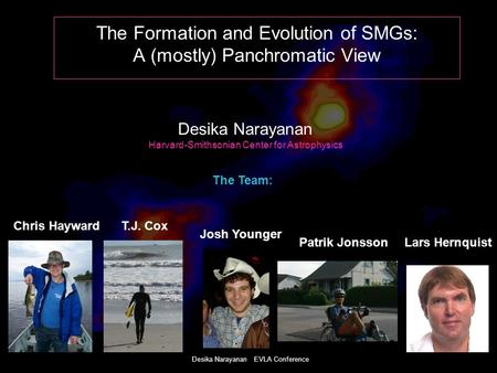 Desika Narayanan EVLA Conference The Formation and Evolution of SMGs: A (mostly) Panchromatic View Desika Narayanan Harvard-Smithsonian Center for Astrophysics.