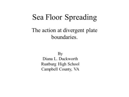 Sea Floor Spreading The action at divergent plate boundaries. By Diana L. Duckworth Rustburg High School Campbell County, VA.