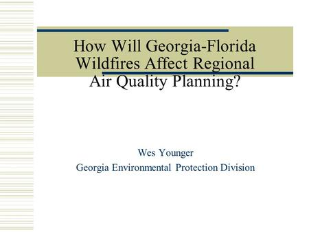 How Will Georgia-Florida Wildfires Affect Regional Air Quality Planning? Wes Younger Georgia Environmental Protection Division.