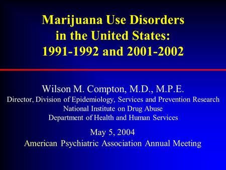 Marijuana Use Disorders in the United States: 1991-1992 and 2001-2002 Wilson M. Compton, M.D., M.P.E. Director, Division of Epidemiology, Services and.