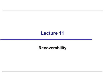 Lecture 11 Recoverability. 2 Serializability identifies schedules that maintain database consistency, assuming no transaction fails. Could also examine.