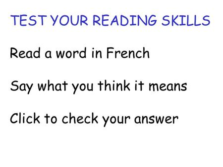 TEST YOUR READING SKILLS Read a word in French Say what you think it means Click to check your answer.
