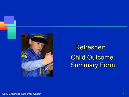 Early Childhood Outcomes Center1 Refresher: Child Outcome Summary Form Child Outcome Summary Form.