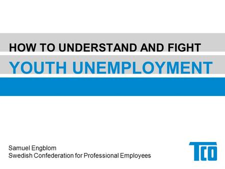 HOW TO UNDERSTAND AND FIGHT YOUTH UNEMPLOYMENT Samuel Engblom Swedish Confederation for Professional Employees.