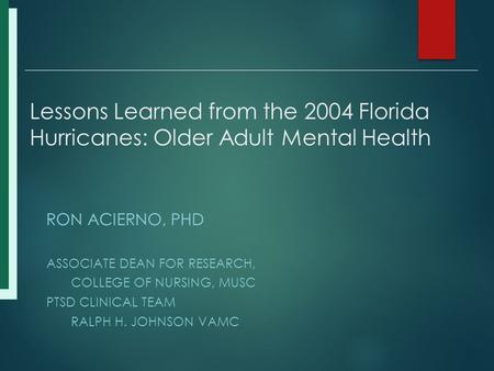 Lessons Learned from the 2004 Florida Hurricanes: Older Adult Mental Health RON ACIERNO, PHD ASSOCIATE DEAN FOR RESEARCH, COLLEGE OF NURSING, MUSC PTSD.