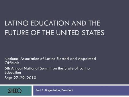 LATINO EDUCATION AND THE FUTURE OF THE UNITED STATES National Association of Latino Elected and Appointed Officials 6th Annual National Summit on the State.