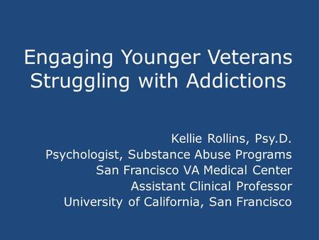 Engaging Younger Veterans Struggling with Addictions Kellie Rollins, Psy.D. Psychologist, Substance Abuse Programs San Francisco VA Medical Center Assistant.