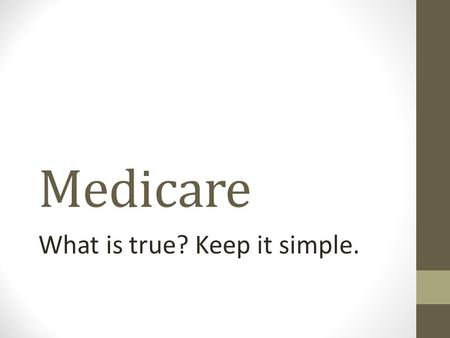 Medicare What is true? Keep it simple.. Medicare, Two Choices. There are two choices on how to address the Medicare issue. First is to continue with the.