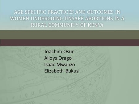 AGE SPECIFIC PRACTICES AND OUTCOMES IN WOMEN UNDERGOING UNSAFE ABORTIONS IN A RURAL COMMUNITY OF KENYA Joachim Osur Alloys Orago Isaac Mwanzo Elizabeth.