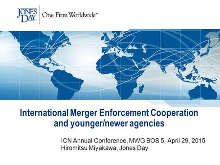 International Merger Enforcement Cooperation and younger/newer agencies ICN Annual Conference, MWG BOS 5, April 29, 2015 Hiromitsu Miyakawa, Jones Day.