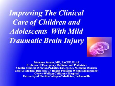 Improving The Clinical Care of Children and Adolescents With Mild Traumatic Brain Injury Madeline Joseph, MD, FACEP, FAAP Professor of Emergency Medicine.