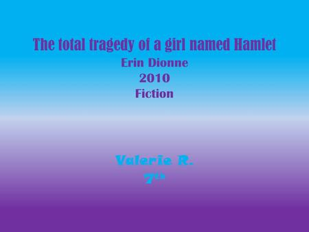 The total tragedy of a girl named Hamlet Erin Dionne 2010 Fiction Valerie R. 7 th.