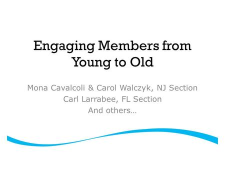 Engaging Members from Young to Old Mona Cavalcoli & Carol Walczyk, NJ Section Carl Larrabee, FL Section And others…