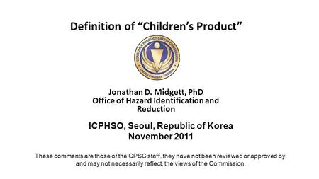 "Definition of ""Children's Product"" Jonathan D. Midgett, PhD Office of Hazard Identification and Reduction ICPHSO, Seoul, Republic of Korea November 2011."