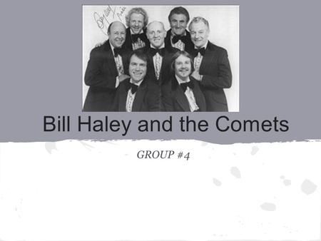 Bill Haley and the Comets GROUP #4. Background: The Beginning -Bill Haley, the lead singer, was born as William John Clifton Haley, Jr. on July 6, 1925.