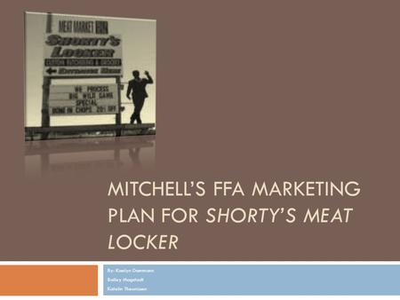MITCHELL'S FFA MARKETING PLAN FOR SHORTY'S MEAT LOCKER By: Kaelyn Dammann Bailey Magstadt Katelin Theunissen.