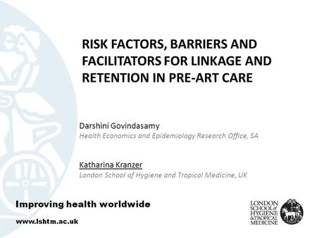 RISK FACTORS, BARRIERS AND FACILITATORS FOR LINKAGE AND RETENTION IN PRE-ART CARE Darshini Govindasamy Health Economics and Epidemiology Research Office,