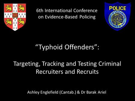 """Typhoid Offenders"": Targeting, Tracking and Testing Criminal Recruiters and Recruits Ashley Englefield (Cantab.) & Dr Barak Ariel 6th International Conference."