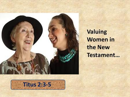 Valuing Women in the New Testament… Titus 2:3-5. Valuing Women Does not Diminish because of AGE – older women training younger women (Titus 2:4) – Manifesting.