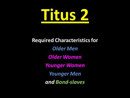 Titus 2 Required Characteristics for Older Men Older Women Younger Women Younger Men and Bond-slaves.