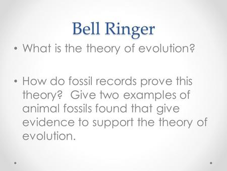 Bell Ringer What is the theory of evolution? How do fossil records prove this theory? Give two examples of animal fossils found that give evidence to support.