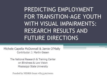 PREDICTING EMPLOYMENT FOR TRANSITION-AGE YOUTH WITH VISUAL IMPAIRMENTS: RESEARCH RESULTS AND FUTURE DIRECTIONS Michele Capella McDonnall & Jamie O'Mally.
