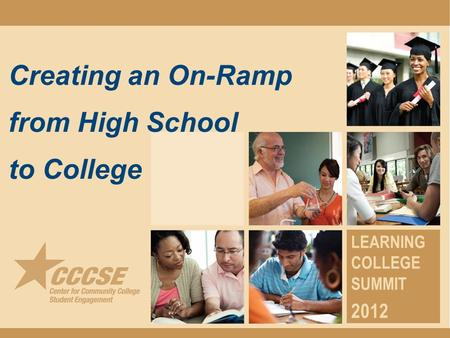 Creating an On-Ramp from High School to College LEARNING COLLEGE SUMMIT 2012.