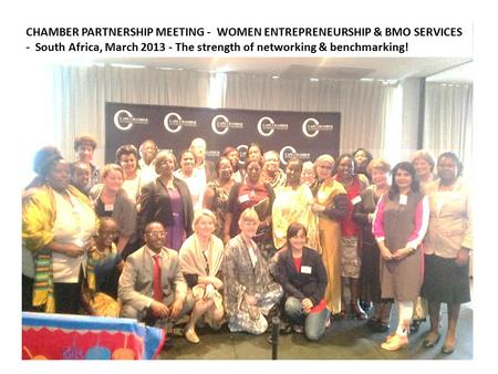CHAMBER PARTNERSHIP MEETING - WOMEN ENTREPRENEURSHIP & BMO SERVICES - South Africa, March 2013 - The strength of networking & benchmarking!